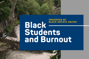"A scenery picture of Ithaca with green trees and a waterfall at the bottom.  In the bottom left side reads ""Floyd"" on a rock.  Over the photo is a blue box with the words ""Presented by Black Artists United"" in yellow and ""Black Students and Burnout"" in white.  The right side of the photo is covered by a grey background."