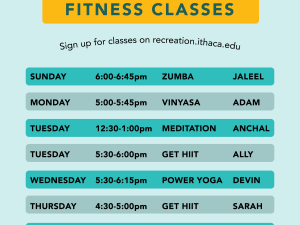 Virtual Group Fitness Classes - sign up for classes on recreation.ithaca.edu. Sunday 6:00-6:45pm - Zumba with Jaleel  Monday 5:00-5:45pm - Vinyasa with Adam  Tuesday 12:30-1:00pm - Meditation with Anchal  Tuesday 5:30-6:00pm - Get HIIT with Ally  Wednesday 5:30-6:15pm - Power Yoga with Devin  Thursday 4:30-5:00pm - Get HIIT with Sarah  Friday 4:00-4:45pm - Yoga with Kristen