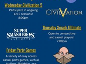 Weekly Events: Wednesday Civilization 5 - Participate in ongoing Civ 5 sessions! 8:00pm.  Thursday Smash Ultimate - Open to competitive and casual players! 7:00pm.  Friday Party Games - A variety of easy access casual party games, such as Jackbox, Skribbl.io, and Tabletop Simulator! 9:00pm.