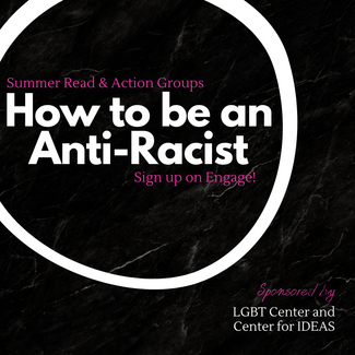 Summer Read & Action Groups - How to be an Anti-Racist.  Sign up on Engage!  Sponsored by LGBT Center and Center for IDEAS.
