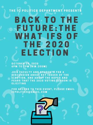 "Pictured here: a poster for the ""Back to the Future: The What Ifs of the 2020 Election"". The flyer has a light blue background with question marks, and the text reads: ""The IC Politics Department presents Back to the Future: The What Ifs of the 2020 Election. October 29, 2020, 6PM to 7PM (via Zoom). Join faculty and students for a discussion about key issues of the election, and about the hopes and fears that the 2020 voting season is eliciting. For access to this event, please email icpolitics@gmail.com""."